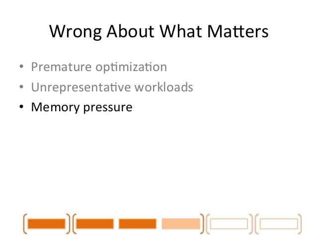 Wrong  About  What  MaLers  • Premature  opCmizaCon  • UnrepresentaCve  workloads  • Memory  pressure  • Load  balancing