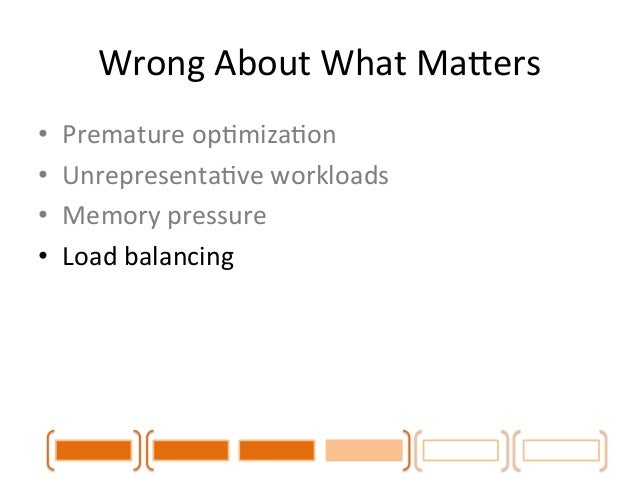 Wrong  About  What  MaLers  • Premature  opCmizaCon  • UnrepresentaCve  workloads  • Memory  pressure  • Load  balancing  ...
