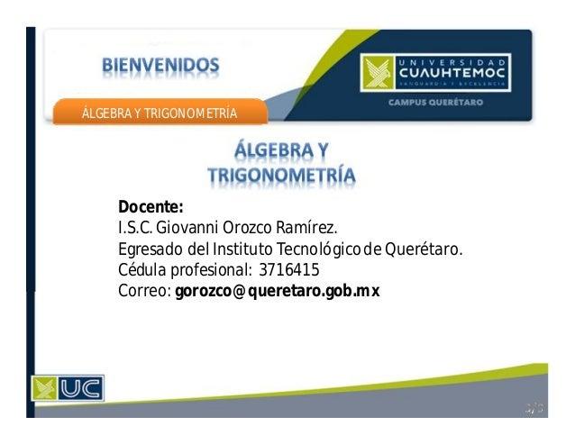 ÁLGEBRA Y TRIGONOMETRÍA Docente: I.S.C. Giovanni Orozco Ramírez. Egresado del Instituto Tecnológicode Querétaro. Cédula pr...