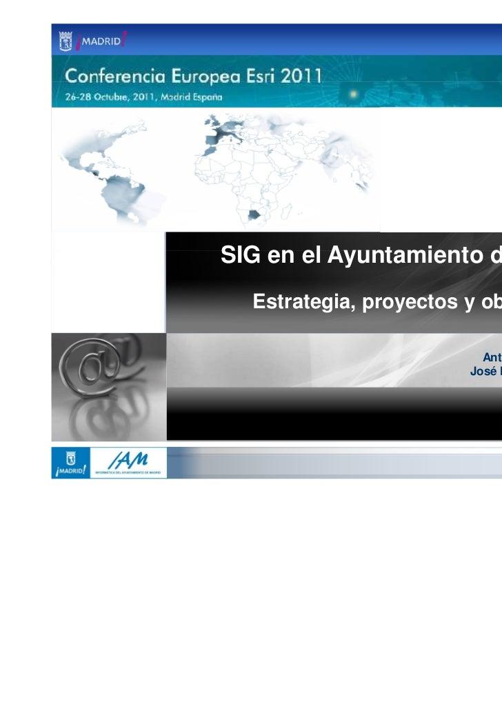 SIG en el Ayuntamiento de Madrid  Estrategia, proyectos y objetivos                          Antonio López-Fuensalida     ...