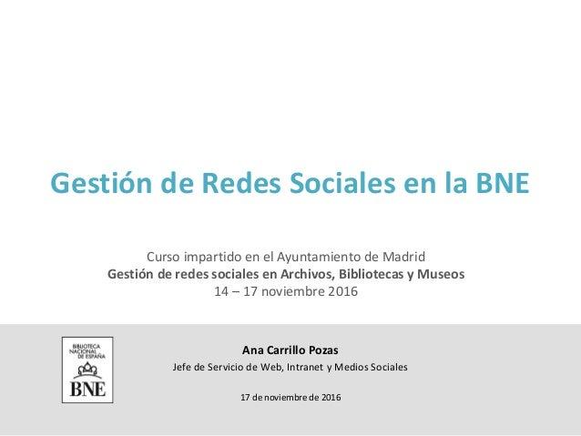 Gestión de Redes Sociales en la BNE Ana Carrillo Pozas Jefe de Servicio de Web, Intranet y Medios Sociales 17 de noviembre...
