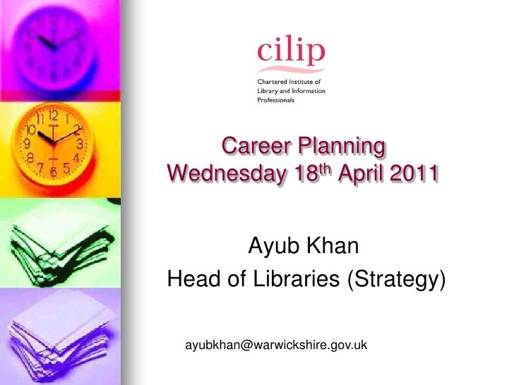 Career PlanningWednesday 18th April 2011       Ayub KhanHead of Libraries (Strategy) ayubkhan@warwickshire.gov.uk