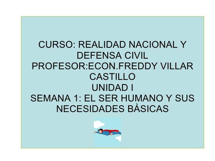 CURSO: REALIDAD NACIONAL Y DEFENSA CIVIL PROFESOR:ECON.FREDDY VILLAR CASTILLO UNIDAD I SEMANA 1: EL SER HUMANO Y SUS NECES...