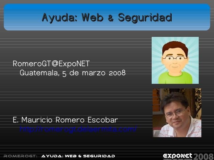Ayuda: Web & Seguridad     RomeroGT@ExpoNET    Guatemala, 5 de marzo 2008       E. Mauricio Romero Escobar     http://rome...