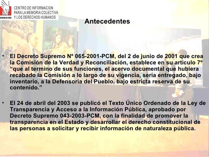 Antecedentes <ul><li>El Decreto Supremo Nº 065-2001-PCM, del 2 de junio de 2001 que crea la Comisión de la Verdad y Reconc...
