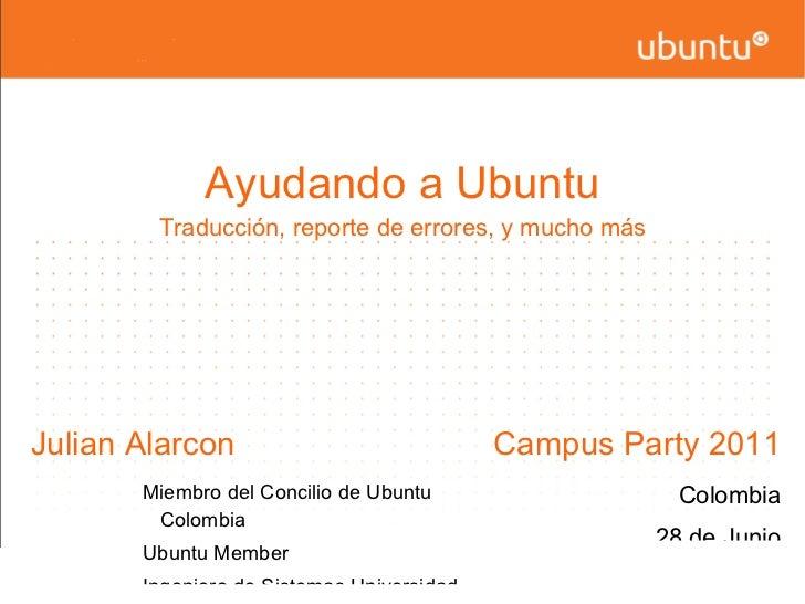 Ayudando a Ubuntu Traducción, reporte de errores, y mucho más <ul><li>Julian Alarcon </li><ul><ul><ul><li>Miembro del Conc...