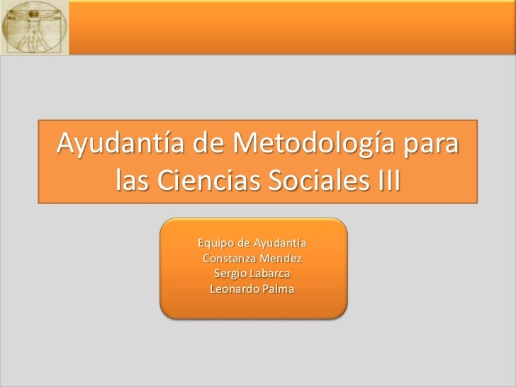Ayudantía de Metodología para las Ciencias Sociales III<br />Equipo de Ayudantía<br />Constanza Mendez<br />Sergio Labarca...