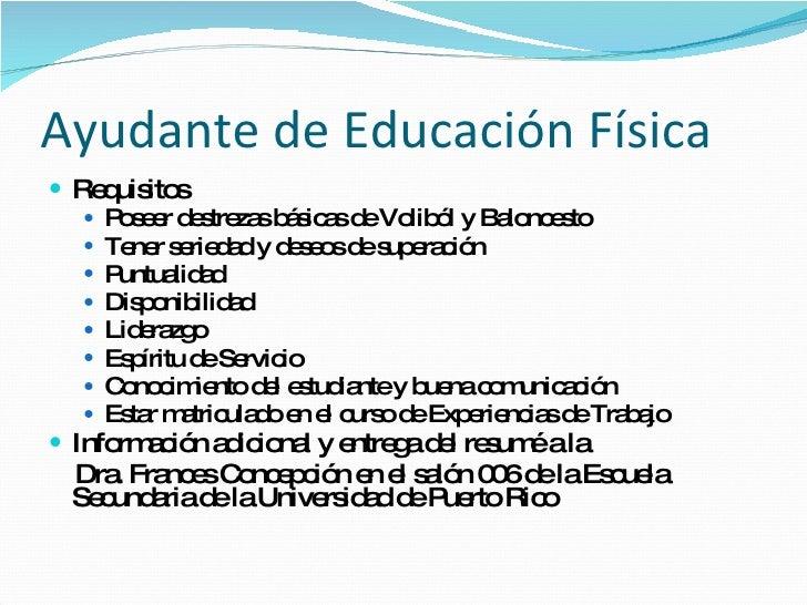 Ayudante de Educación Física <ul><li>Requisitos </li></ul><ul><ul><li>Poseer destrezas básicas de Voliból y Baloncesto </l...