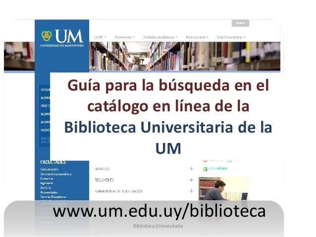 Guía para la búsqueda en el catálogo en línea de la Biblioteca Universitaria de la UM www.um.edu.uy/biblioteca Biblioteca ...