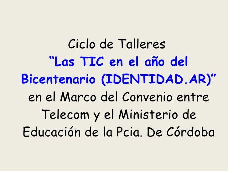 """Ciclo de Talleres  """"Las TIC en el año del Bicentenario (IDENTIDAD.AR)""""  en el Marco del Convenio entre Telecom y el Minist..."""