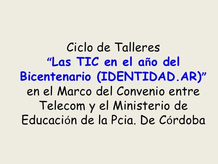 """Ciclo de Talleres      """"Las TIC en el año del Bicentenario (IDENTIDAD.AR)""""  en el Marco del Convenio entre    Telecom y el..."""