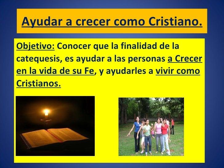 Ayudar a crecer como Cristiano. Objetivo:   Conocer que la finalidad de la catequesis, es ayudar a las personas  a Crecer ...