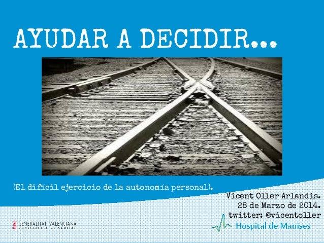 AYUDAR A DECIDIR... Vicent Oller Arlandis. 28 de Marzo de 2014. twitter: @vicentoller (El difícil ejercicio de la autonomí...