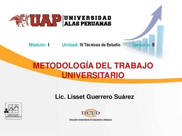 Lic. Lisset Guerrero Suárez METODOLOGÍA DEL TRABAJO UNIVERSITARIO Módulo: I Unidad: III Técnicas de Estudio Semana: 5