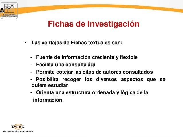 Fichas de Investigación • Las ventajas de Fichas textuales son: - Fuente de información creciente y flexible - Facilita un...