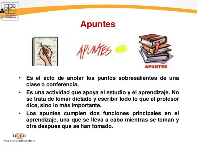 Apuntes • Es el acto de anotar los puntos sobresalientes de una clase o conferencia. • Es una actividad que apoya el estud...