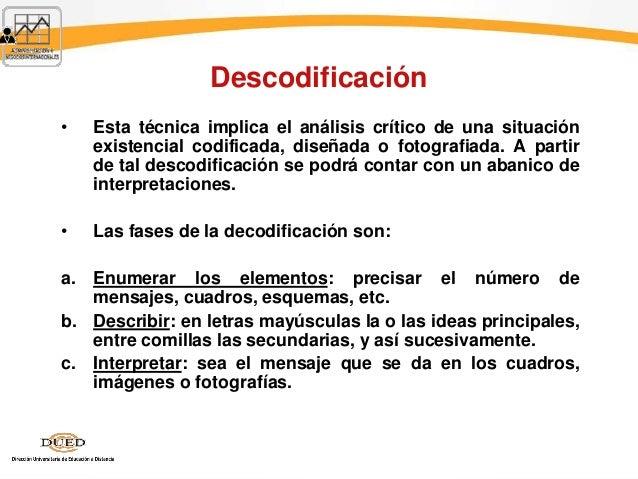 Descodificación • Esta técnica implica el análisis crítico de una situación existencial codificada, diseñada o fotografiad...