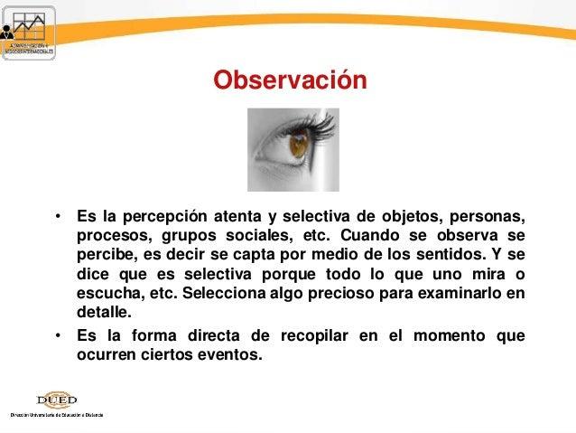 Observación • Es la percepción atenta y selectiva de objetos, personas, procesos, grupos sociales, etc. Cuando se observa ...