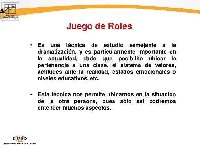 Juego de Roles • Es una técnica de estudio semejante a la dramatización, y es particularmente importante en la actualidad,...