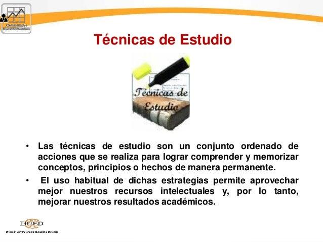 Técnicas de Estudio • Las técnicas de estudio son un conjunto ordenado de acciones que se realiza para lograr comprender y...