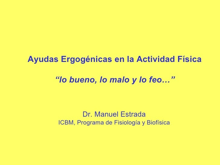 """Ayudas Ergogénicas en la Actividad Física """" lo bueno, lo malo y lo feo…"""" Dr. Manuel Estrada ICBM, Programa de Fisiología y..."""