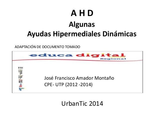 A H D  Algunas  Ayudas Hipermediales Dinámicas  ADAPTACIÓN DE DOCUMENTO TOMADO  José Francisco Amador Montaño  CPE- UTP (2...