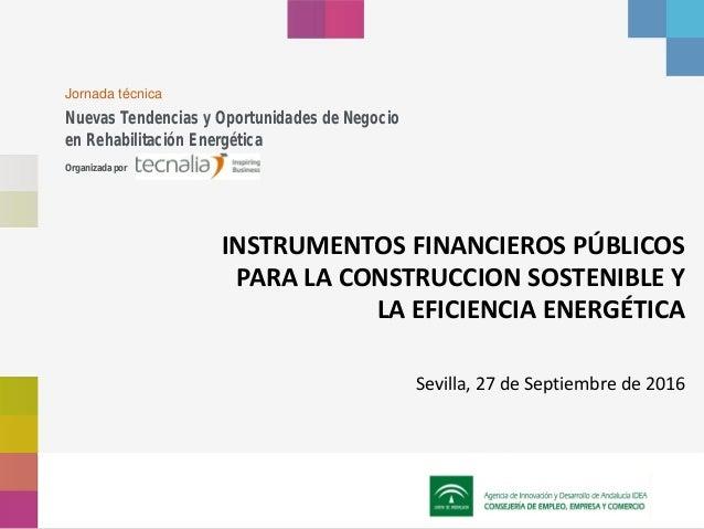 INSTRUMENTOS FINANCIEROS PÚBLICOS PARA LA CONSTRUCCION SOSTENIBLE Y LA EFICIENCIA ENERGÉTICA Sevilla, 27 de Septiembre de ...