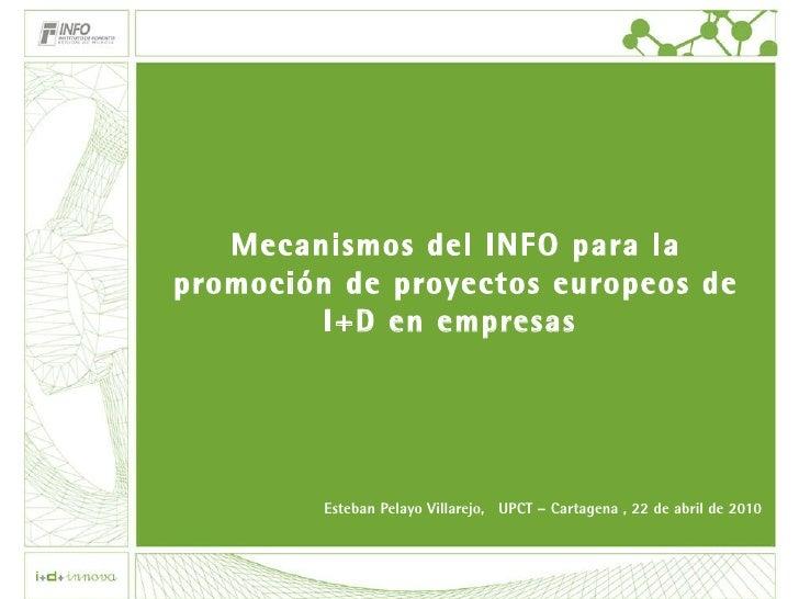 Mecanismos del INFO para la promoción de proyectos europeos de I+D en empresas  Esteban Pelayo Villarejo,  UPCT – Cartagen...