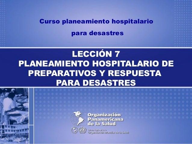 Curso planeamiento hospitalario para desastres LECCIÓN 7 PLANEAMIENTO HOSPITALARIO DE PREPARATIVOS Y RESPUESTA PARA DESAST...