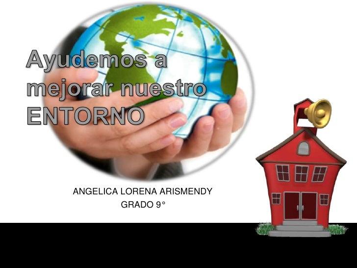 Ayudemos a mejorar nuestro ENTORNO<br />ANGELICA LORENA ARISMENDY<br />GRADO 9°<br />