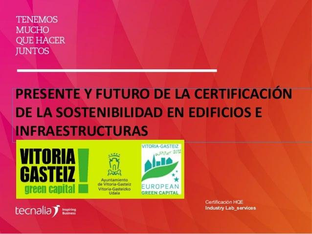 PRESENTE Y FUTURO DE LA CERTIFICACIÓN DE LA SOSTENIBILIDAD EN EDIFICIOS E INFRAESTRUCTURAS Certificación HQE Industry Lab_...