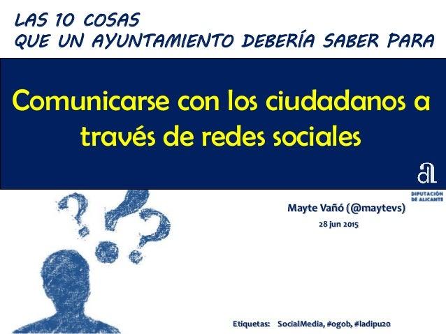 Comunicarse con los ciudadanos a través de redes sociales Mayte Vañó (@maytevs) 28 jun 2015 LAS 10 COSAS QUE UN AYUNTAMIEN...