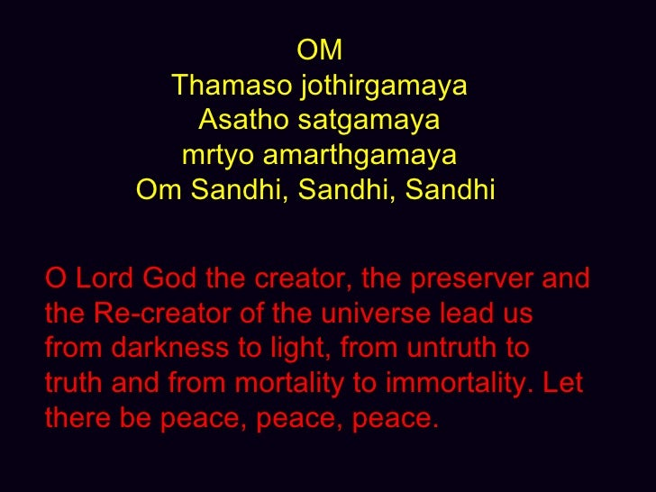 OM Thamaso jothirgamaya Asatho satgamaya mrtyo amarthgamaya Om Sandhi, Sandhi, Sandhi  O Lord God the creator, the preserv...