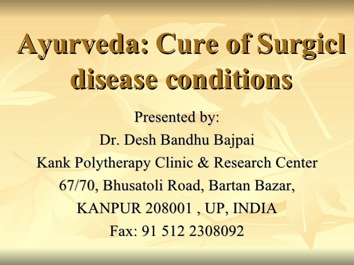 Ayurveda: Cure of Surgicl disease conditions Presented by: Dr. Desh Bandhu Bajpai Kank Polytherapy Clinic & Research Cente...