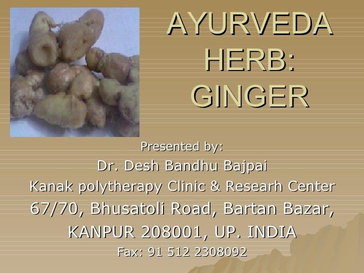 AYURVEDA HERB: GINGER Presented by: Dr. Desh Bandhu Bajpai Kanak polytherapy Clinic & Researh Center 67/70, Bhusatoli Road...