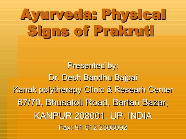 Ayurveda: Physical Signs of Prakruti  Presented by: Dr. Desh Bandhu Bajpai Kanak polytherapy Clinic & Researh Center 67/70...