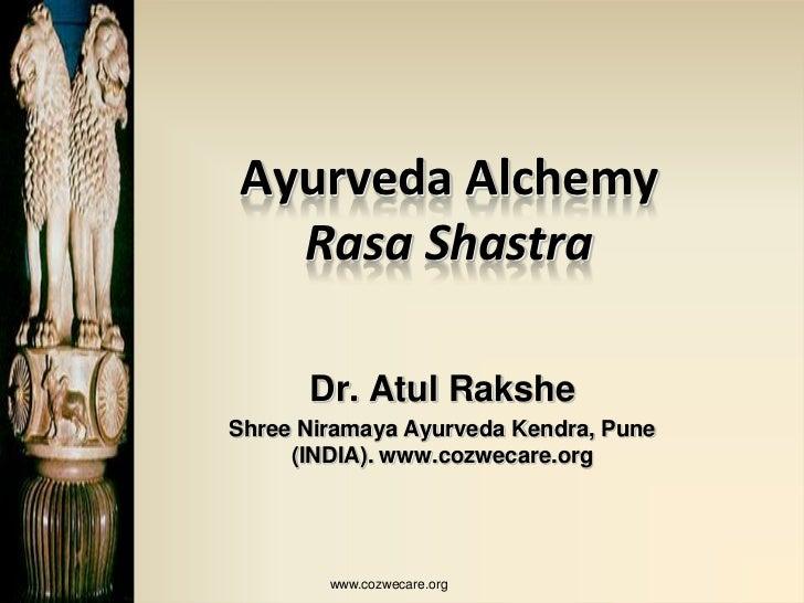 Ayurveda Alchemy  Rasa Shastra      Dr. Atul RaksheShree Niramaya Ayurveda Kendra, Pune     (INDIA). www.cozwecare.org    ...