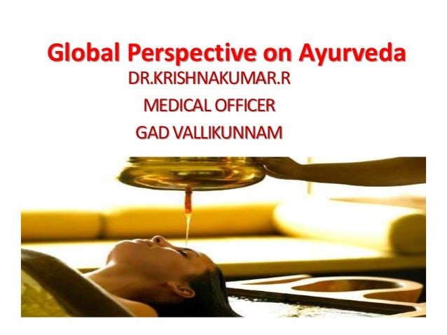Global Perspective on Ayurveda DR.KRISHNAKUMAR.R MEDICAL OFFICER GADVALLIKUNNAM