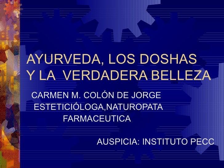AYURVEDA, LOS DOSHAS  Y LA  VERDADERA BELLEZA  CARMEN M. COLÓN DE JORGE ESTETICIÓLOGA,NATUROPATA FARMACEUTICA  AUSPICIA: I...