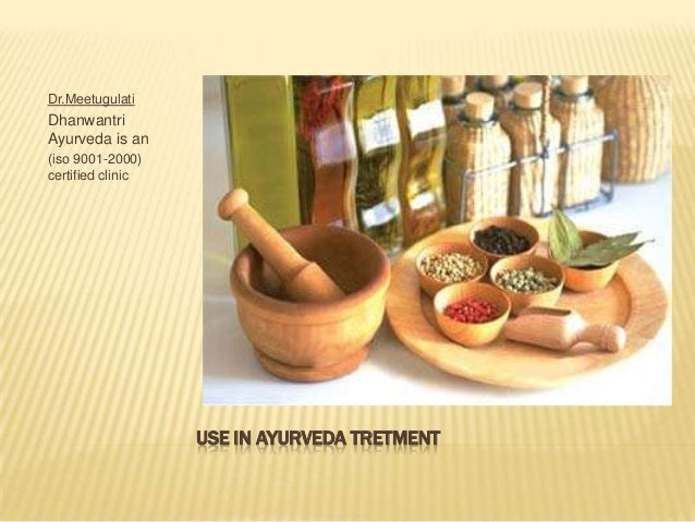 Dr.Meetugulati  Dhanwantri Ayurveda is an (iso 9001-2000) certified clinic  USE IN AYURVEDA TRETMENT