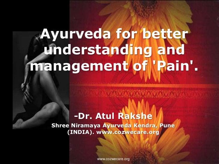 Ayurveda for better understanding andmanagement of Pain.        -Dr. Atul Rakshe  Shree Niramaya Ayurveda Kendra, Pune    ...