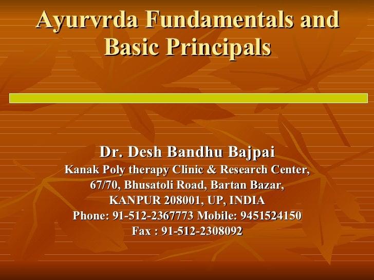 Ayurvrda Fundamentals and Basic Principals Dr. Desh Bandhu Bajpai Kanak Poly therapy Clinic & Research Center, 67/70, Bhus...