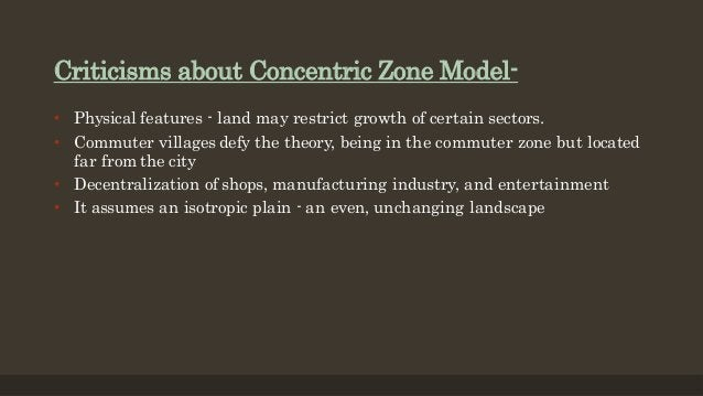 Criticisms about Concentric Zone Model- • Physical features - land may restrict growth of certain sectors. • Commuter vill...