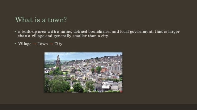 What is a town? • a built-up area with a name, defined boundaries, and local government, that is larger than a village and...