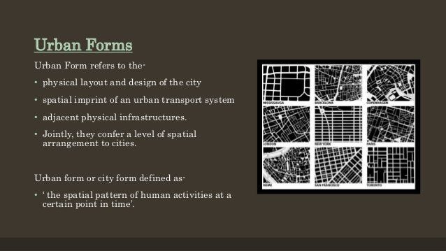 Urban Forms Urban Form refers to the- • physical layout and design of the city • spatial imprint of an urban transport sys...