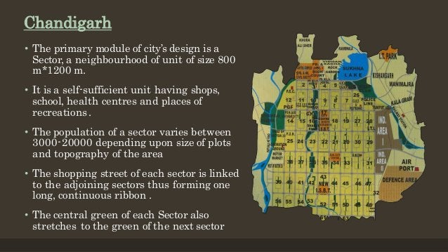 Chandigarh • The primary module of city's design is a Sector, a neighbourhood of unit of size 800 m*1200 m. • It is a self...