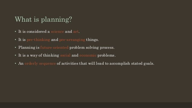 What is planning? • It is considered a science and art. • It is pre-thinking and pre-arranging things. • Planning is futur...