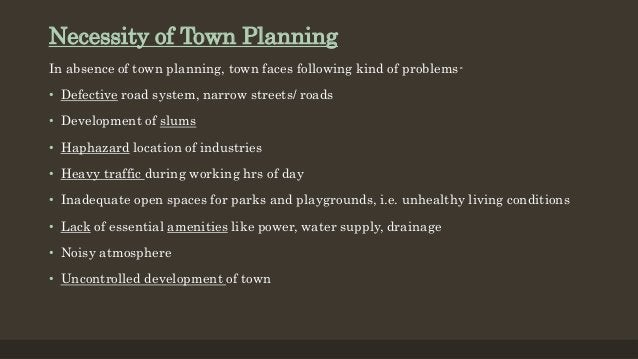 Necessity of Town Planning In absence of town planning, town faces following kind of problems- • Defective road system, na...