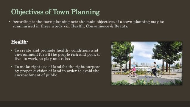 Objectives of Town Planning • According to the town planning acts the main objectives of a town planning may be summarised...