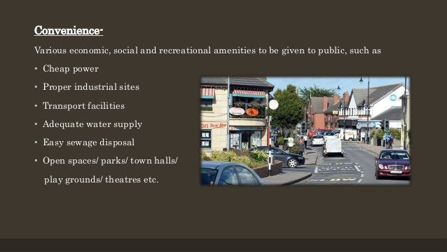 Convenience- Various economic, social and recreational amenities to be given to public, such as • Cheap power • Proper ind...